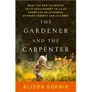 The Gardener and the Carpenter What the New Science of Child Development Tells Us About the Relationship Between Parents and Children by Gopnik, Alison, 9780374229702