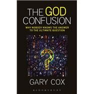 The God Confusion Why Nobody Knows the Answer to the Ultimate Question by Cox, Gary, 9781628929706