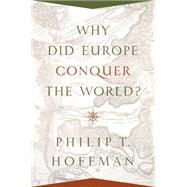 Why Did Europe Conquer the World? by Hoffman, Philip T., 9780691139708
