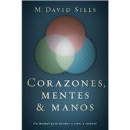 Corazones, mentes y manos Un manual para enseñar a otros a enseñar by Sills, M. David, 9781433689710