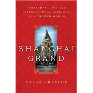 Shanghai Grand Forbidden Love and International Intrigue in a Doomed World by Grescoe, Taras, 9781250049711