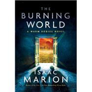 The Burning World A Warm Bodies Novel by Marion, Isaac, 9781476799711