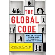 The Global Code How a New Culture of Universal Values is Reshaping Business and Marketing by Rapaille, Clotaire, 9781137279712