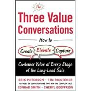 The Three Value Conversations: How to Create, Elevate, and Capture Customer Value at Every Stage of the Long-Lead Sale by Peterson, Erik; Riesterer, Tim; Smith, Conrad; Geoffrion, Cheryl, 9780071849715