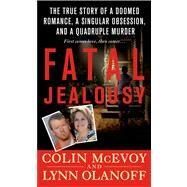 Fatal Jealousy The True Story of a Doomed Romance, a Singular Obsession, and a Quadruple Murder by McEvoy, Colin; Olanoff, Lynn, 9781250009715