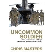Uncommon Soldier : Brave, Compassionate and Tough, the Making of Australia's Modern Diggers by Unknown, 9781741759716