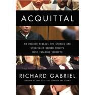 Acquittal: An Insider Reveals the Stories and Strategies Behind Today's Most Infamous Verdicts by Gabriel, Richard, 9780425269718