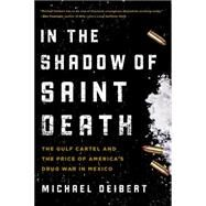 In the Shadow of Saint Death: The Gulf Cartel and the Price of America's Drug War in Mexico by Deibert, Michael, 9781493009718