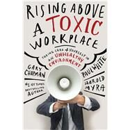 Rising Above a Toxic Workplace Taking Care of Yourself in an Unhealthy Environment by Chapman, Gary; White, Paul E.; Myra, Harold, 9780802409720