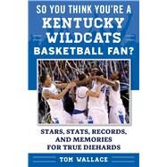 So You Think You're a Kentucky Basketball Fan? by Wallace, Tom, 9781613219720