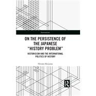 On the Persistence of the Japanese æHistory ProblemÆ: Historicism and the International Politics of History by Koyama; Hitomi, 9781138089723