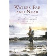 Waters Far and Near: Tales of Angling Adventure and Misadventure Around the World by Gaines, Charles, 9781493009725