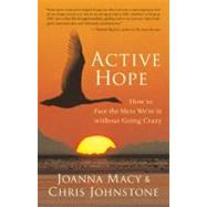 Active Hope How to Face the Mess We're in without Going Crazy by Macy, Joanna; Johnstone, Chris, 9781577319726