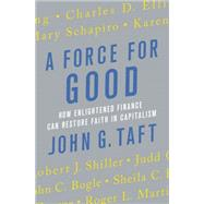 A Force for Good How Enlightened Finance can Restore Faith in Capitalism by Taft, John G.; Taft, John G., 9781137279729
