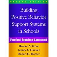 Building Positive Behavior Support Systems in Schools, Second Edition Functional Behavioral Assessment by Crone, Deanne A.; Hawken, Leanne S.; Horner, Robert H., 9781462519729