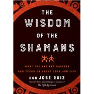 The Wisdom of the Shamans by Ruiz, Don Jose, 9781938289729