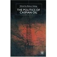 The Politics of Caspian Oil by Gokay, Bulent, 9780333739730