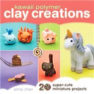Kawaii Polymer Clay Creations: 20 Super-cute Miniature Projects by Chen, Emily, 9781440239731