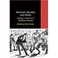 Mischief, Morality and Mobs: Essays in Honour of Geoffrey Pearson by Hobbs; Dick, 9781138679733