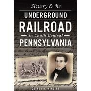 Slavery & the Underground Railroad in South Central Pennsylvania by Wingert, Cooper H., 9781467119733