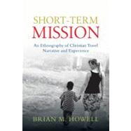 Short-Term Mission : An Ethnography of Christian Travel Narrative and Experience by Howell, Brian M., 9780830839735