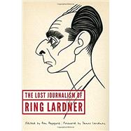 The Lost Journalism of Ring Lardner by Lardner, Ring; Rapoport, Ron; Lardner, James, 9780803269736
