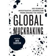 Global Muckraking: 100 Years of Investigative Journalism from Around the World by Schiffrin, Anya, 9781595589736