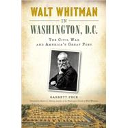 Walt Whitman in Washington, D.C.: The Civil War and America's Great Poet by Peck, Garrett; Murray, Martin G., 9781626199736