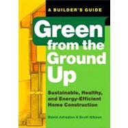 Green from the Ground Up : Sustainable, Healthy, and Energy-Efficient Home Construction - A Builder's Guide by JOHNSTON, DAVIDGIBSON, SCOTT, 9781561589739