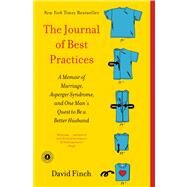 The Journal of Best Practices A Memoir of Marriage, Asperger Syndrome, and One Man's Quest to Be a Better Husband by Finch, David, 9781439189740