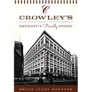 Crowley's: Detroit's Friendly Store by Kopytek, Bruce Allen, 9781467119740