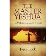The Master Yeshua: The Undiscovered Gospel of Joseph by Luck, Joyce, 9781782799740