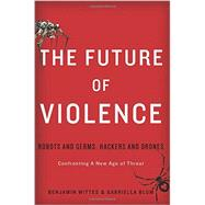 The Future of Violence: Robots and Germs, Hackers and Drones, Confronting a New Age of Threat by Wittes, Benjamin; Blum, Gabriella, 9780465089741