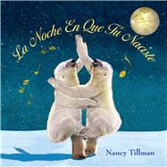 La Noche En Que Tú Naciste (On the Night You Were Born) by Tillman, Nancy, 9781250059741
