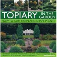 Topiary in the Garden : How to Clip, Train and Shape Plants, Shown in More Than 100 Stunning Images by Hendy, Jenny, 9780754819745