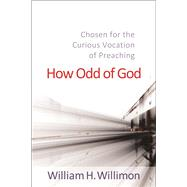 How Odd of God: Chosen for the Curious Vocation of Preaching by Willimon, William H., 9780664259747