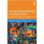 The Arts and Emergent Bilingual Youth: Building Culturally Responsive, Critical and Creative Education in School and Community Contexts by Chappell; Sharon Verner, 9780415509749