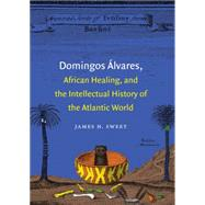 Domingos �lvares, African Healing, and the Intellectual History of the Atlantic World by Sweet, James H., 9781469609751