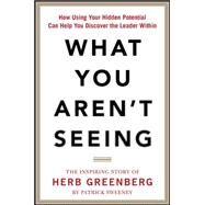 What You Aren't Seeing: How Using Your Hidden Potential Can Help You Discover the Leader Within, The Inspiring Story of Herb Greenberg by Sweeney, Patrick, 9780071849753