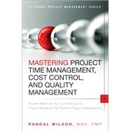 Mastering Project Time Management, Cost Control, and Quality Management Proven Methods for Controlling the Three Elements that Define Project Deliverables by Wilson, Randal, 9780133839753