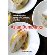 Asian Dumplings : Mastering Gyoza, Spring Rolls, Samosas, and More by Nguyen, Andrea, 9781580089753