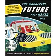 Popular Mechanics The Wonderful Future that Never Was Flying Cars, Mail Delivery by Parachute, and Other Predictions from the Past by Benford, Gregory, 9781588169754