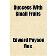 Success With Small Fruits by Roe, Edward Payson, 9781153689755