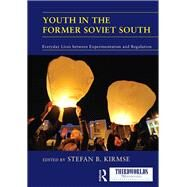 Youth in the Former Soviet South: Everyday Lives between Experimentation and Regulation by Kirmse; Stefan B., 9781138209756
