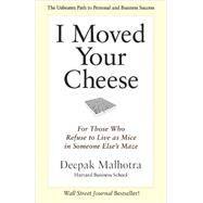 I Moved Your Cheese: For Those Who Refuse to Live As Mice in Someone Else's Maze by Malhotra, Deepak, 9781609949761