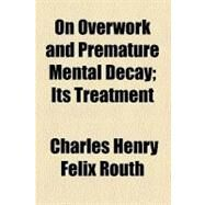 On Overwork and Premature Mental Decay: Its Treatment by Routh, Charles Henry F., 9780217519762