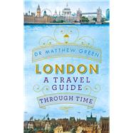London: A Travel Guide Through Time by Green, Matthew, 9780718179762