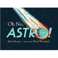 Oh No, Astro! by Roeser, Matt; Woodard, Brad, 9781481439763