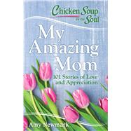 Chicken Soup for the Soul My Amazing Mom by Newmark, Amy, 9781611599763