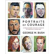 Portraits of Courage by BUSH, GEORGE W.; BUSH, LAURA, 9780804189767